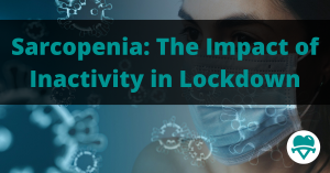 Sarcopenia: The Impact of Inactivity & Sedentary Behaviour in Lockdown