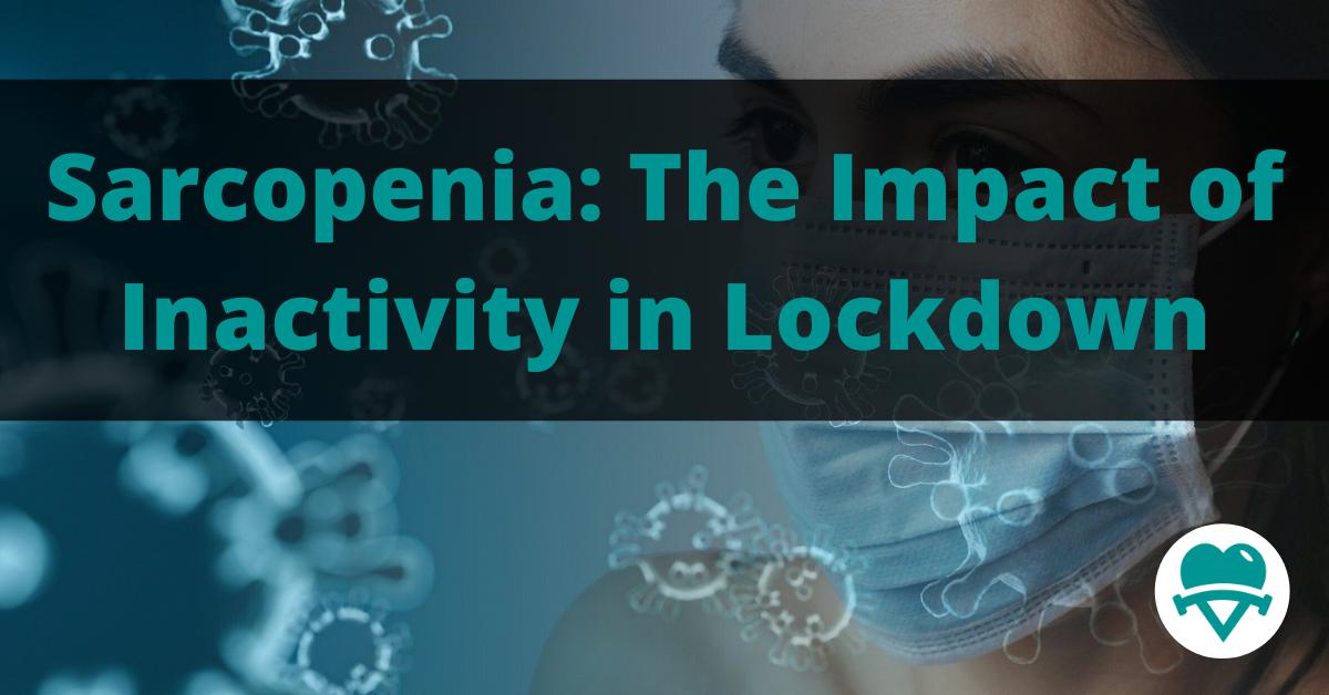 Sarcopenia: The Impact of Inactivity & Sedentary Behaviour in Lockdown