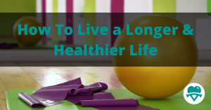 How To Live a Longer and Healthier Life